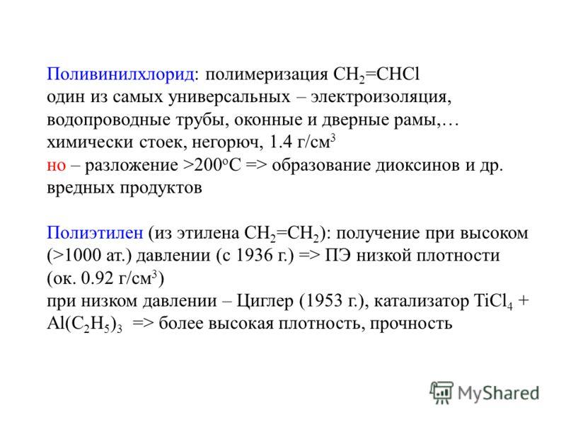 Поливинилхлорид: полимеризация CH 2 =CHCl один из самых универсальных – электроизоляция, водопроводные трубы, оконные и дверные рамы,… химически стоек, негорюч, 1.4 г/см 3 но – разложение >200 o C => образование диоксинов и др. вредных продуктов Поли