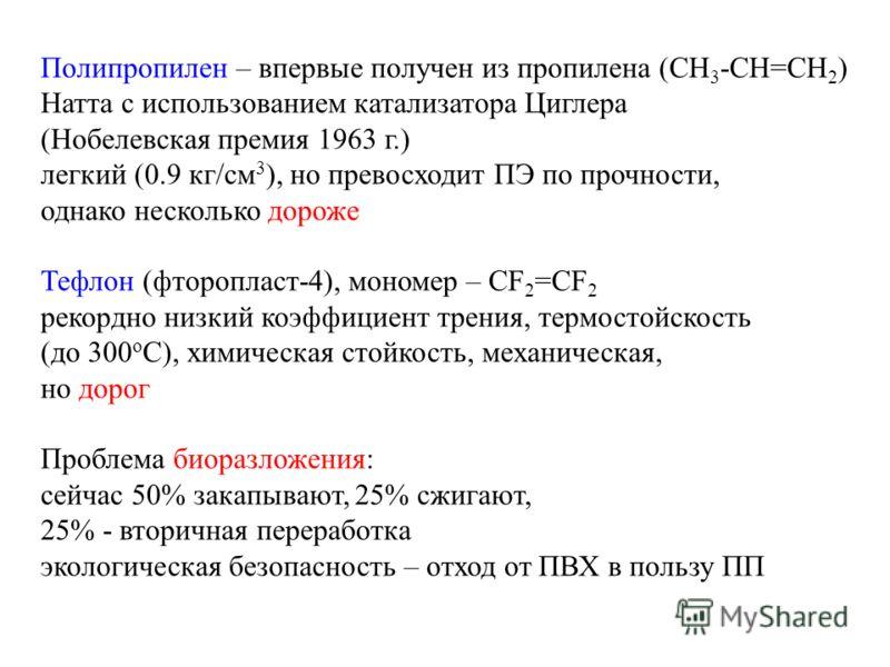 Полипропилен – впервые получен из пропилена (СН 3 -СН=СН 2 ) Натта с использованием катализатора Циглера (Нобелевская премия 1963 г.) легкий (0.9 кг/см 3 ), но превосходит ПЭ по прочности, однако несколько дороже Тефлон (фторопласт-4), мономер – CF 2