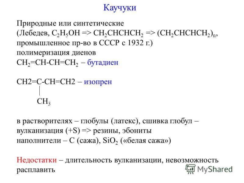 Каучуки Природные или синтетические (Лебедев, C 2 H 5 OH => CH 2 CHCHCH 2 => (CH 2 CHCHCH 2 ) n, промышленное пр-во в СССР с 1932 г.) полимеризация диенов СН 2 =СН-СН=CH 2 – бутадиен CH2=C-CH=CH2 – изопрен CH 3 в растворителях – глобулы (латекс), сши