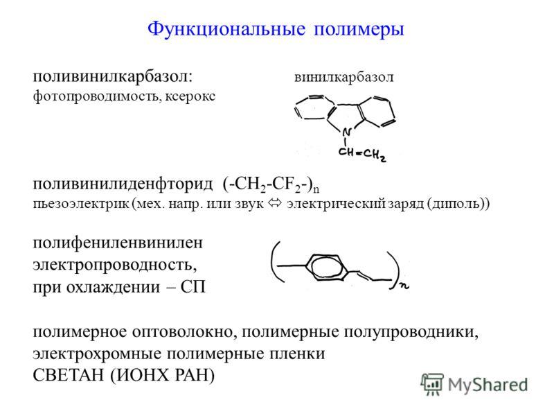 Функциональные полимеры поливинилкарбазол: винилкарбазол фотопроводимость, ксерокс поливинилиденфторид (-CH 2 -CF 2 -) n пьезоэлектрик (мех. напр. или звук электрический заряд (диполь)) полифениленвинилен электропроводность, при охлаждении – СП полим