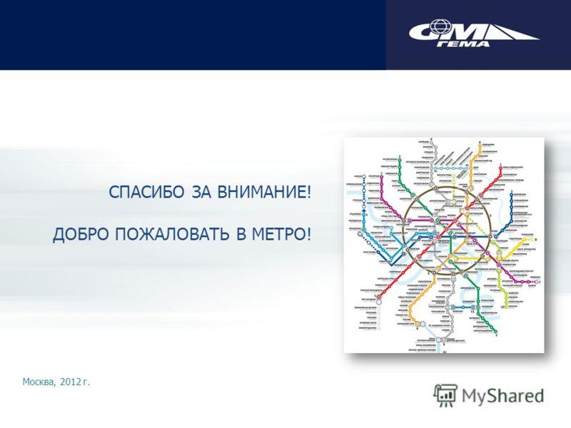 СПАСИБО ЗА ВНИМАНИЕ! ДОБРО ПОЖАЛОВАТЬ В МЕТРО! Москва, 2012 г.