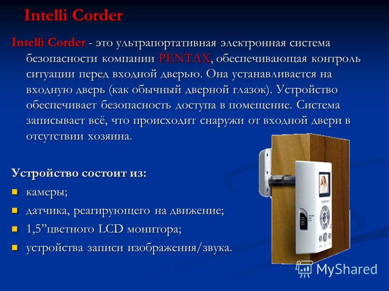 Intelli Corder - это ультрапортативная электронная система безопасности компании PENTAX, обеспечивающая контроль ситуации перед входной дверью. Она устанавливается на входную дверь (как обычный дверной глазок). Устройство обеспечивает безопасность до