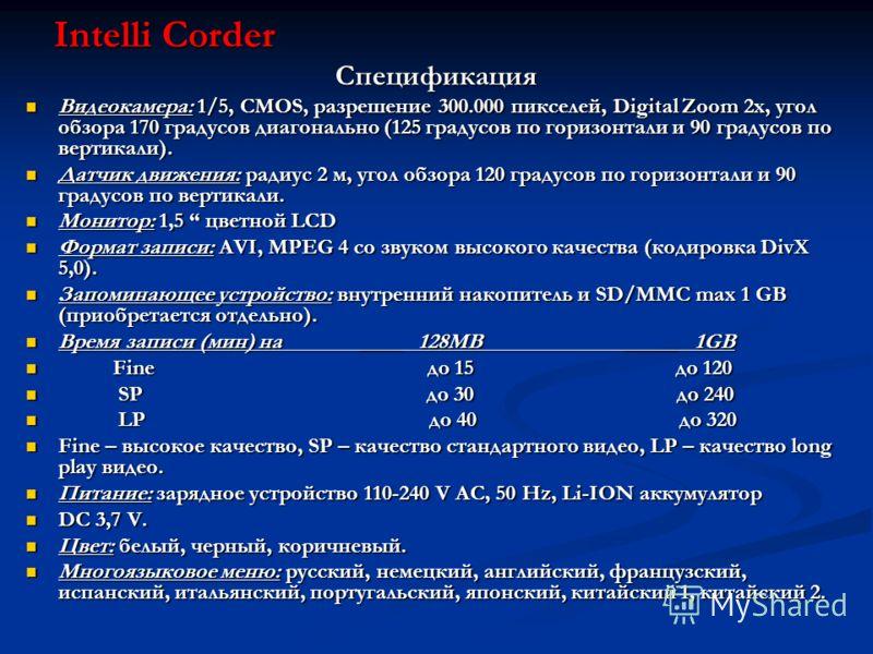 Intelli Corder Спецификация Видеокамера: 1/5, CMOS, разрешение 300.000 пикселей, Digital Zoom 2x, угол обзора 170 градусов диагонально (125 градусов по горизонтали и 90 градусов по вертикали). Видеокамера: 1/5, CMOS, разрешение 300.000 пикселей, Digi