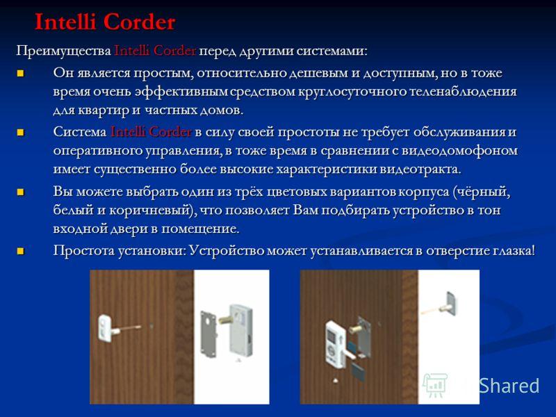 Intelli Corder Преимущества Intelli Corder перед другими системами: Он является простым, относительно дешевым и доступным, но в тоже время очень эффективным средством круглосуточного теленаблюдения для квартир и частных домов. Он является простым, от