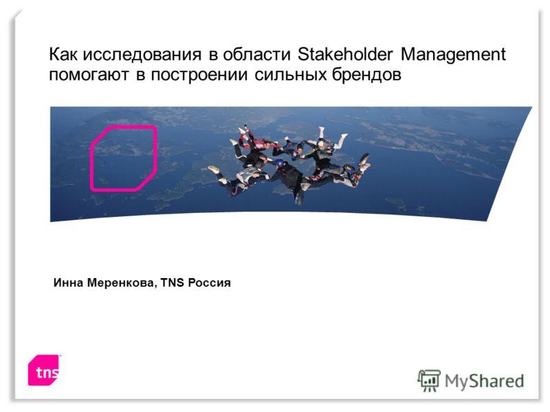 Как исследования в области Stakeholder Management помогают в построении сильных брендов Инна Меренкова, TNS Россия
