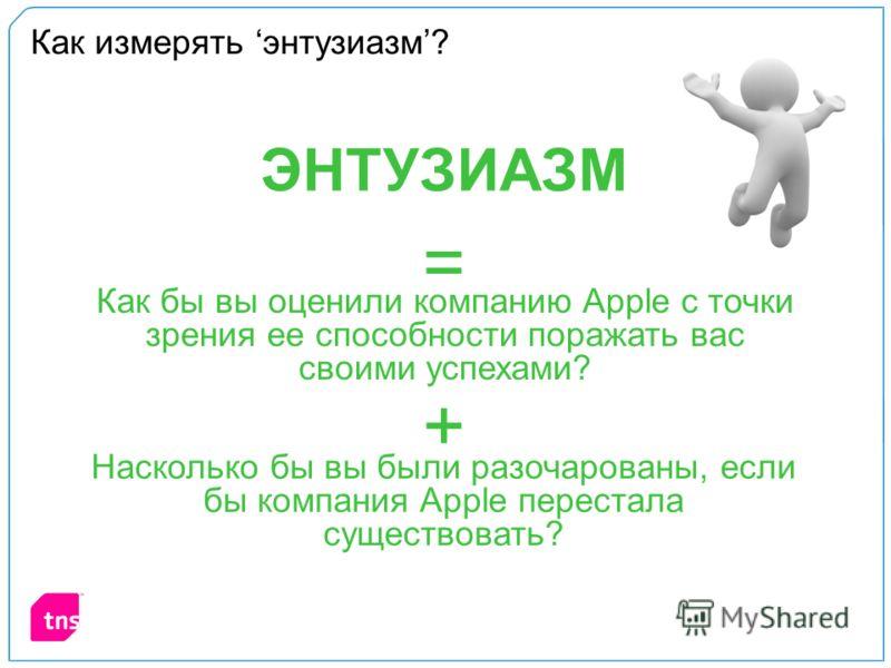Как измерять энтузиазм? Как бы вы оценили компанию Apple с точки зрения ее способности поражать вас своими успехами? Насколько бы вы были разочарованы, если бы компания Apple перестала существовать? + = ЭНТУЗИАЗМ