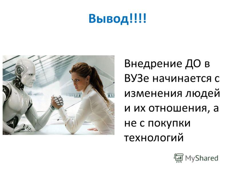 Вывод !!!! Внедрение ДО в ВУЗе начинается с изменения людей и их отношения, а не с покупки технологий