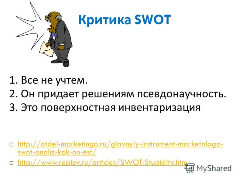 Критика SWOT 1. Все не учтем. 2. Он придает решениям псевдонаучность. 3. Это поверхностная инвентаризация http://otdel-marketinga.ru/glavnyiy-instrument-marketologa- swot-analiz-kak-on-est/ http://otdel-marketinga.ru/glavnyiy-instrument-marketologa-
