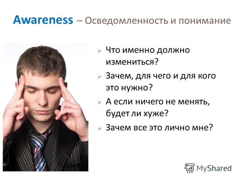 Awareness – Осведомленность и понимание Что именно должно измениться ? Зачем, для чего и для кого это нужно ? А если ничего не менять, будет ли хуже ? Зачем все это лично мне ?