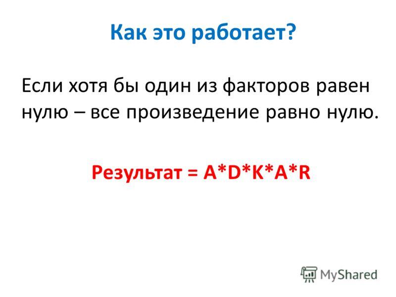 Как это работает ? Если хотя бы один из факторов равен нулю – все произведение равно нулю. Результат = A*D*K*A*R