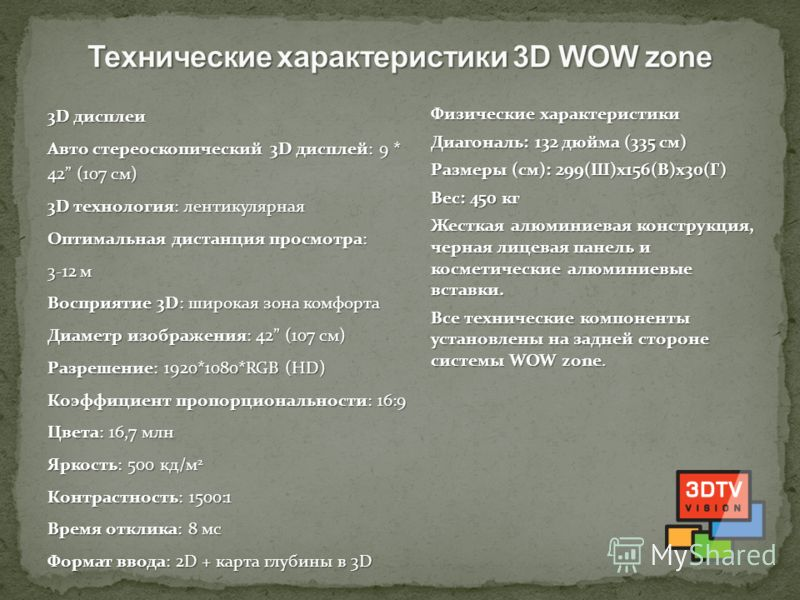 3D дисплеи Авто стереоскопический 3D дисплей: 9 * 42 (107 см) 3D технология: лентикулярная Оптимальная дистанция просмотра: 3-12 м Восприятие 3D: широкая зона комфорта Диаметр изображения: 42 (107 см) Разрешение: 1920*1080*RGB (HD) Коэффициент пропор