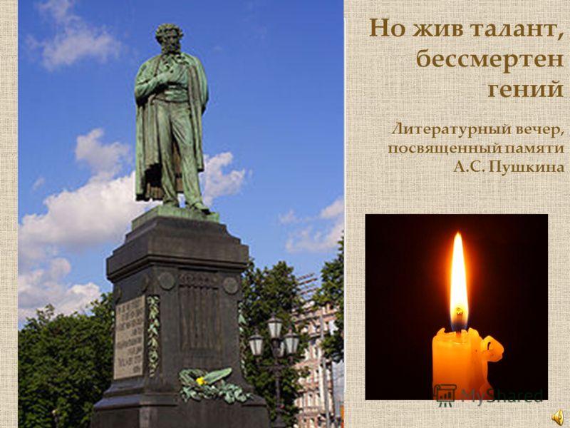 Но жив талант, бессмертен гений Литературный вечер, посвященный памяти А.С. Пушкина