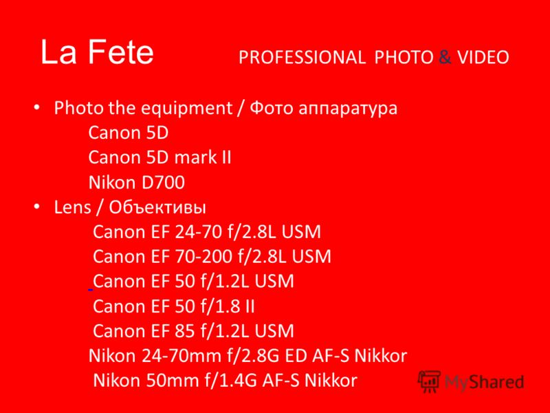 La Fete PROFESSIONAL PHOTO & VIDEO Photo the equipment / Фото аппаратура Canon 5D Canon 5D mark II Nikon D700 Lens / Объективы Canon EF 24-70 f/2.8L USM Canon EF 70-200 f/2.8L USM Canon EF 50 f/1.2L USM Canon EF 50 f/1.8 II Canon EF 85 f/1.2L USM Nik