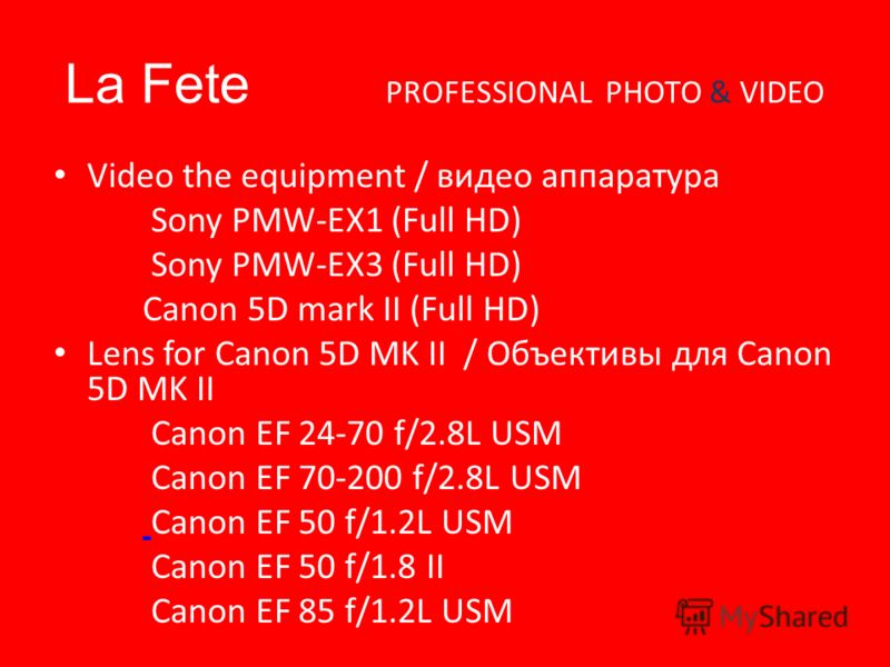 La Fete PROFESSIONAL PHOTO & VIDEO Video the equipment / видео аппаратура Sony PMW-EX1 (Full HD) Sony PMW-EX3 (Full HD) Canon 5D mark II (Full HD) Lens for Canon 5D MK II / Объективы для Canon 5D MK II Canon EF 24-70 f/2.8L USM Canon EF 70-200 f/2.8L