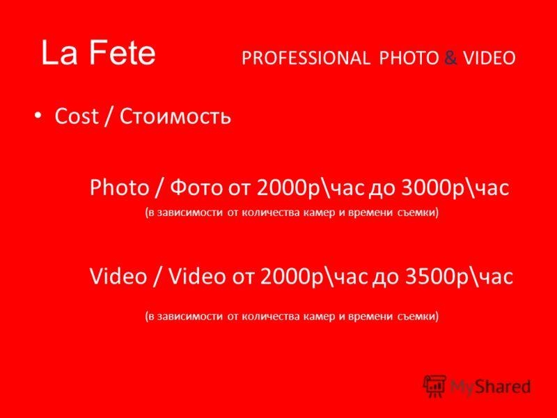 La Fete PROFESSIONAL PHOTO & VIDEO Cost / Стоимость Photo / Фото от 2000р\час до 3000р\час (в зависимости от количества камер и времени съемки) Video / Video от 2000р\час до 3500р\час (в зависимости от количества камер и времени съемки)