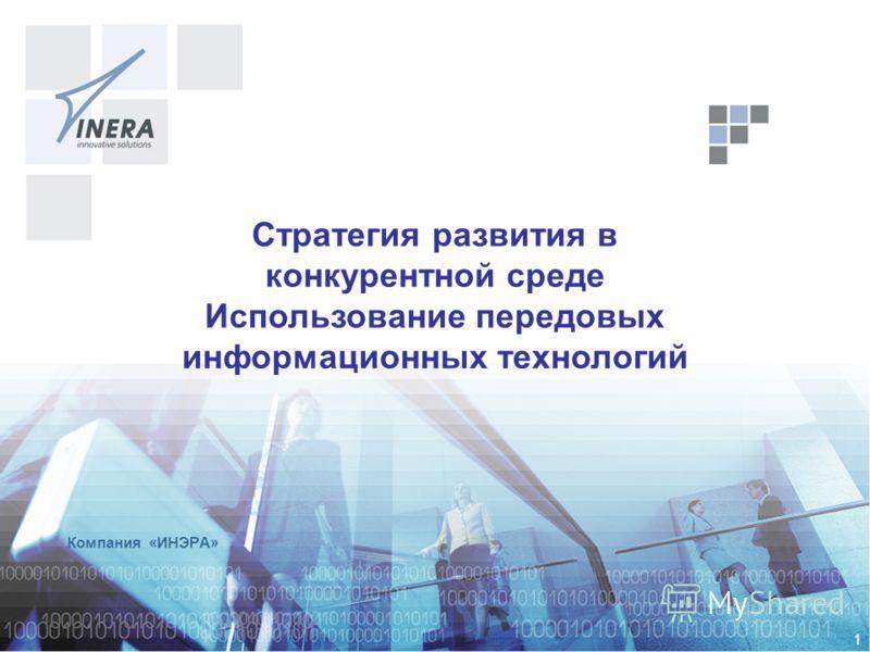 1 Компания «ИНЭРА» Стратегия развития в конкурентной среде Использование передовых информационных технологий