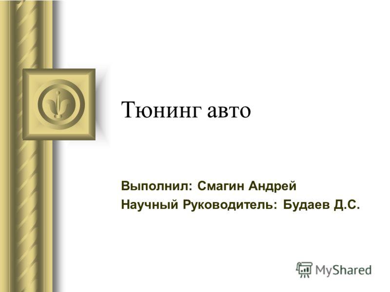 Тюнинг авто Выполнил: Смагин Андрей Научный Руководитель: Будаев Д.С.