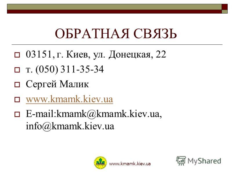ОБРАТНАЯ СВЯЗЬ 03151, г. Киев, ул. Донецкая, 22 т. (050) 311-35-34 Сергей Малик www.kmamk.kiev.ua E-mail:kmamk@kmamk.kiev.ua, info@kmamk.kiev.ua www.kmamk.kiev.ua