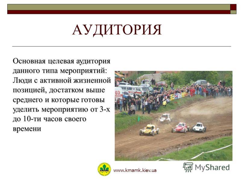 АУДИТОРИЯ www.kmamk.kiev.ua Основная целевая аудитория данного типа мероприятий: Люди с активной жизненной позицией, достатком выше среднего и которые готовы уделить мероприятию от 3-х до 10-ти часов своего времени