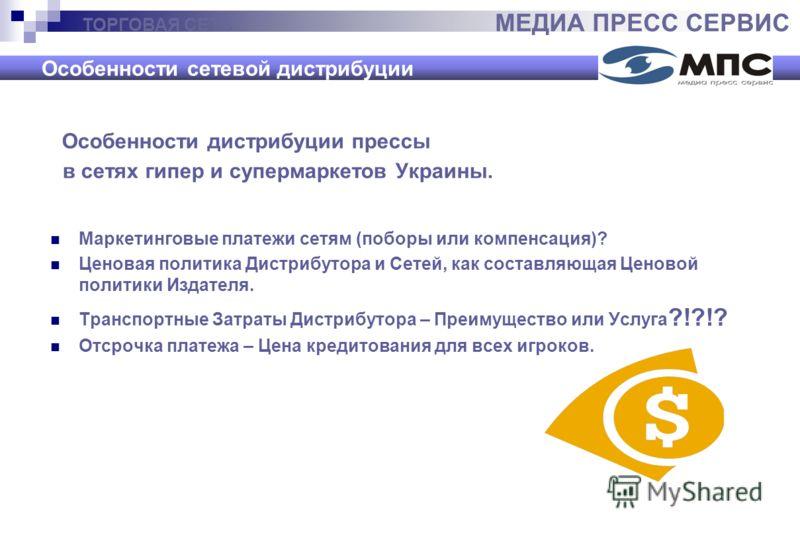 ТОРГОВАЯ СЕТЬ МЕДИА ПРЕСС СЕРВИС Особенности сетевой дистрибуции Особенности дистрибуции прессы в сетях гипер и супермаркетов Украины. Маркетинговые платежи сетям (поборы или компенсация)? Ценовая политика Дистрибутора и Сетей, как составляющая Ценов