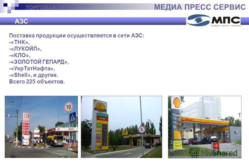 ТОРГОВАЯ СЕТЬ МЕДИА ПРЕСС СЕРВИС АЗС Поставка продукции осуществляется в сети АЗС: -«ТНК», -«ЛУКОЙЛ», -«КЛО», -«ЗОЛОТОЙ ГЕПАРД», -«УкрТатНафта», -«Shell», и другие. Всего 225 объектов.