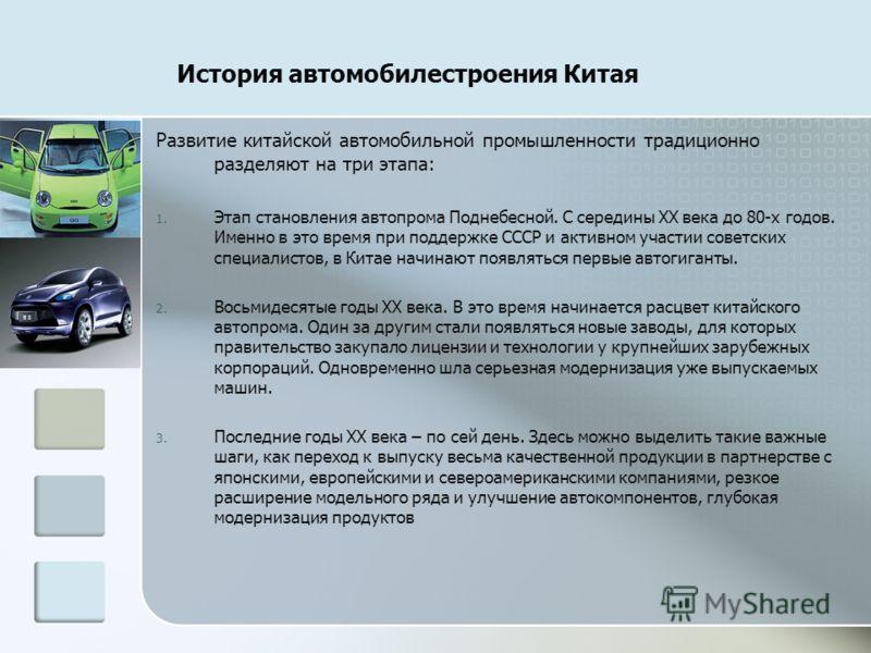 История автомобилестроения Китая Развитие китайской автомобильной промышленности традиционно разделяют на три этапа: 1. Этап становления автопрома Поднебесной. С середины XX века до 80-х годов. Именно в это время при поддержке СССР и активном участии