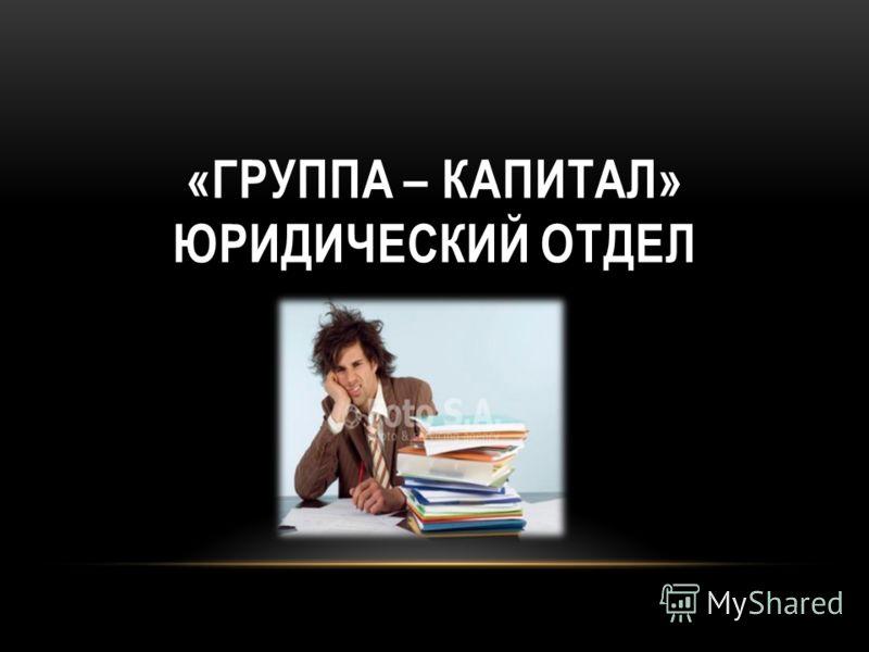 «ГРУППА – КАПИТАЛ» ЮРИДИЧЕСКИЙ ОТДЕЛ