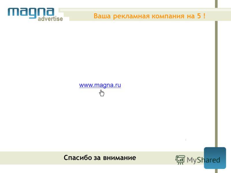 www.magna.ru Ваша рекламная компания на 5 ! Спасибо за внимание