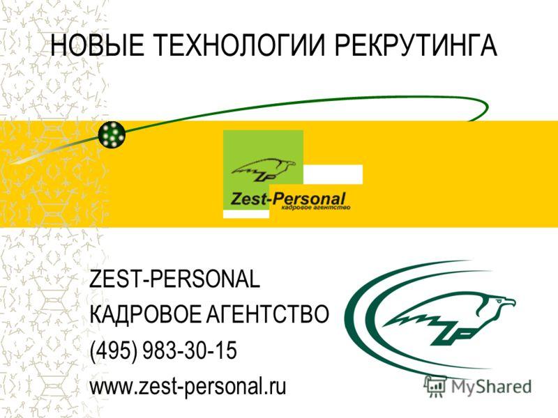 НОВЫЕ ТЕХНОЛОГИИ РЕКРУТИНГА ZEST-PERSONAL КАДРОВОЕ АГЕНТСТВО (495) 983-30-15 www.zest-personal.ru