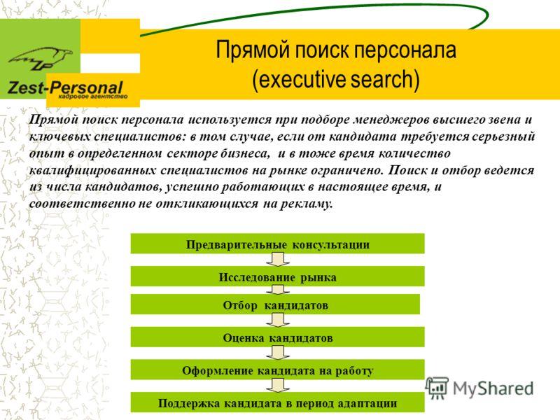Прямой поиск персонала (executive search) Прямой поиск персонала используется при подборе менеджеров высшего звена и ключевых специалистов: в том случае, если от кандидата требуется серьезный опыт в определенном секторе бизнеса, и в тоже время количе