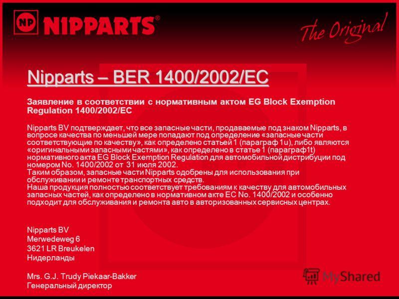 Nipparts – BER 1400/2002/EC Заявление в соответствии с нормативным актом EG Block Exemption Regulation 1400/2002/EC Nipparts BV подтверждает, что все запасные части, продаваемые под знаком Nipparts, в вопросе качества по меньшей мере попадают под опр