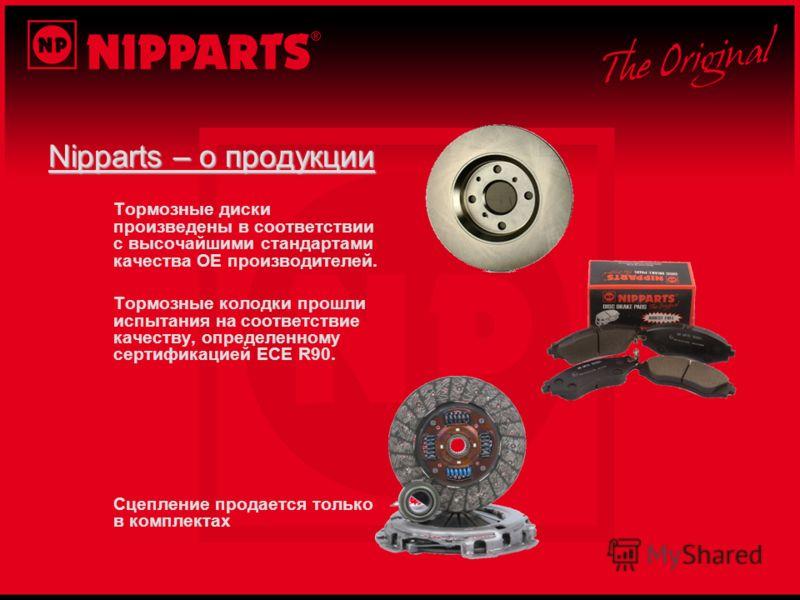 Nipparts – о продукции Тормозные диски произведены в соответствии с высочайшими стандартами качества ОЕ производителей. Тормозные колодки прошли испытания на соответствие качеству, определенному сертификацией ECE R90. Сцепление продается только в ком