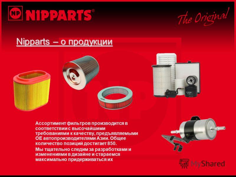 Nipparts – о продукции Ассортимент фильтров производится в соответствии с высочайшими требованиями к качеству, предъявляемыми OE автопроизводителями Азии. Общее количество позиций достигает 850. Мы тщательно следим за разработками и изменениями в диз