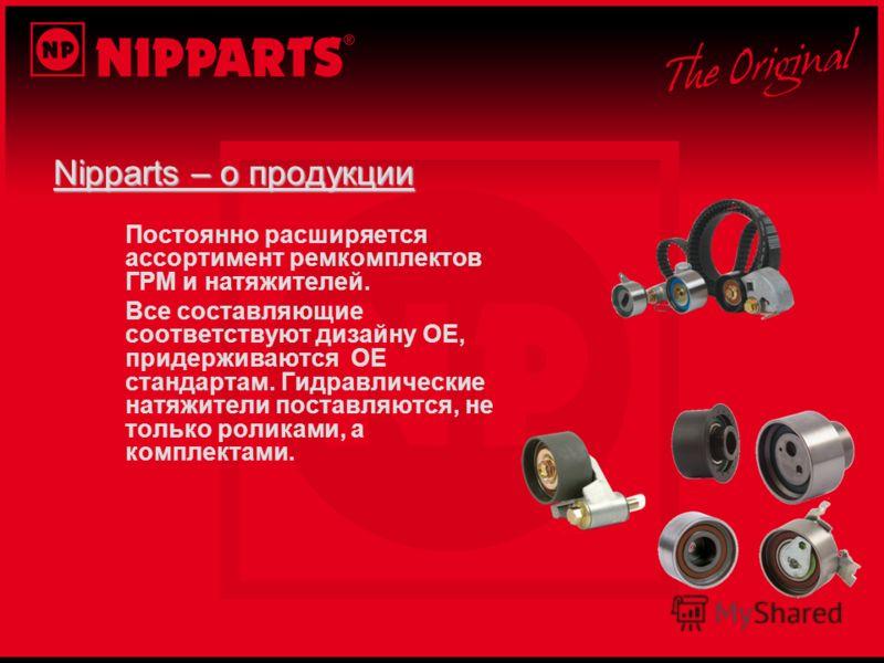 Nipparts – о продукции Постоянно расширяется ассортимент ремкомплектов ГРМ и натяжителей. Все составляющие соответствуют дизайну OE, придерживаются OE стандартам. Гидравлические натяжители поставляются, не только роликами, а комплектами.