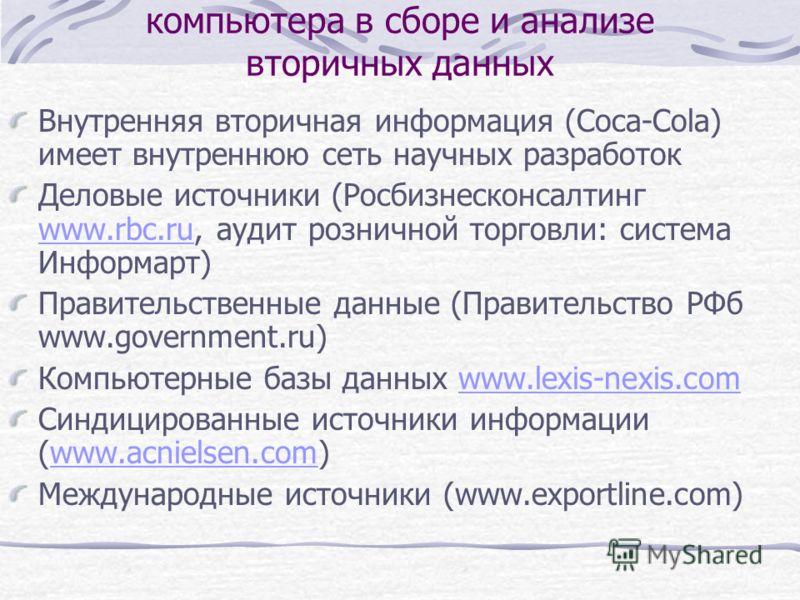Использование сети Интернет и компьютера в сборе и анализе вторичных данных Внутренняя вторичная информация (Соса-Соla) имеет внутреннюю сеть научных разработок Деловые источники (Росбизнесконсалтинг www.rbc.ru, аудит розничной торговли: система Инфо