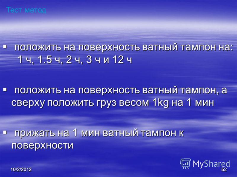 7/28/201252 Тест метод положить на поверхность ватный тампон на: 1 ч, 1.5 ч, 2 ч, 3 ч и 12 ч положить на поверхность ватный тампон на: 1 ч, 1.5 ч, 2 ч, 3 ч и 12 ч положить на поверхность ватный тампон, а сверху положить груз весом 1kg на 1 мин положи