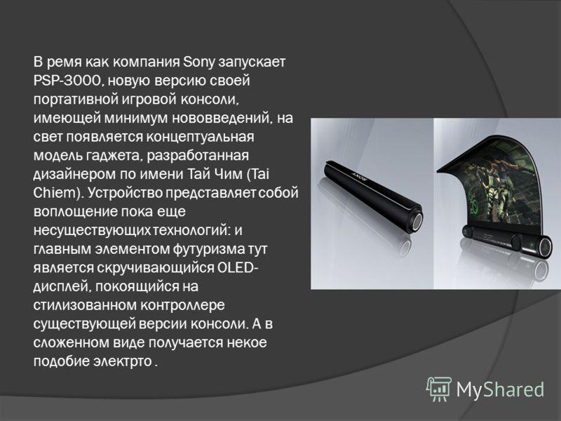 В ремя как компания Sony запускает PSP-3000, новую версию своей портативной игровой консоли, имеющей минимум нововведений, на свет появляется концептуальная модель гаджета, разработанная дизайнером по имени Тай Чим (Tai Chiem). Устройство представляе