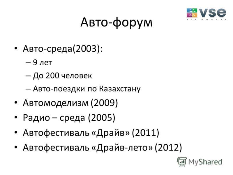Авто-форум Авто-среда(2003): – 9 лет – До 200 человек – Авто-поездки по Казахстану Автомоделизм (2009) Радио – среда (2005) Автофестиваль «Драйв» (2011) Автофестиваль «Драйв-лето» (2012)