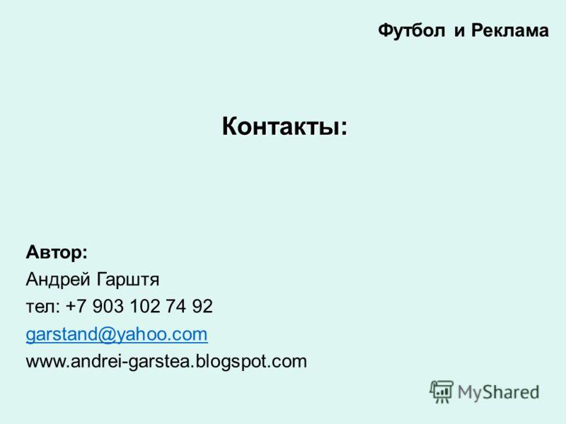 Контакты: Автор: Андрей Гарштя тел: +7 903 102 74 92 garstand@yahoo.com www.andrei-garstea.blogspot.com Футбол и Реклама