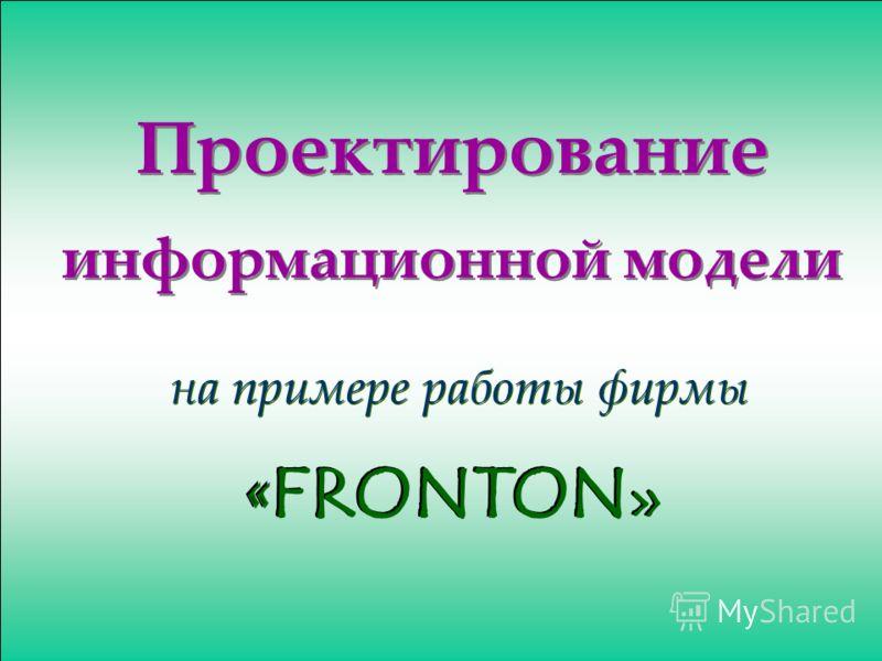 Проектирование информационной модели на примере работы фирмы « FRONTON »