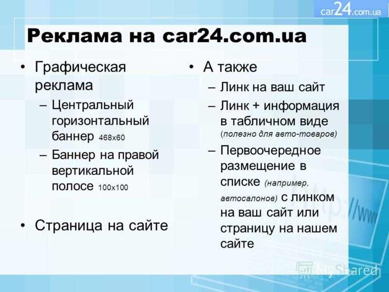 Реклама на car24.com.ua Графическая реклама –Центральный горизонтальный баннер 468x60 –Баннер на правой вертикальной полосе 100x100 Страница на сайте А также –Линк на ваш сайт –Линк + информация в табличном виде (полезно для авто-товаров) –Первоочере