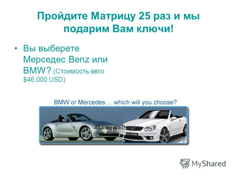 Пройдите Матрицу 25 раз и мы подарим Вам ключи! Вы выберете Мерседес Benz или BMW? (Стоимость авто $46,000 USD)