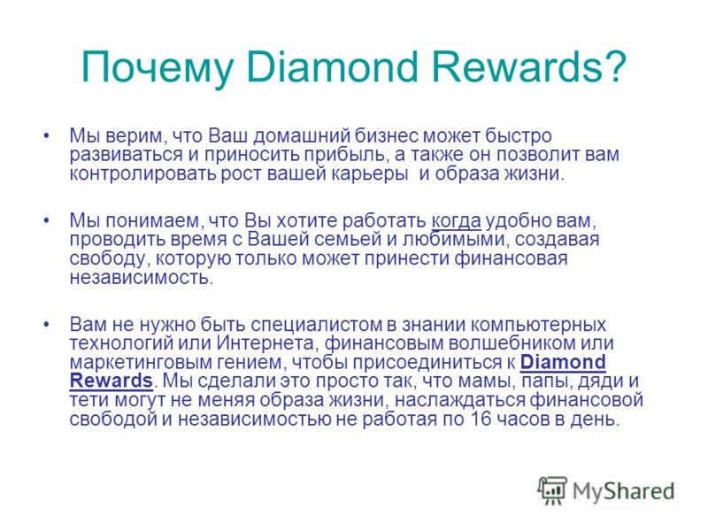 Почему Diamond Rewards? Мы верим, что Ваш домашний бизнес может быстро развиваться и приносить прибыль, а также он позволит вам контролировать рост вашей карьеры и образа жизни. Мы понимаем, что Вы хотите работать когда удобно вам, проводить время с