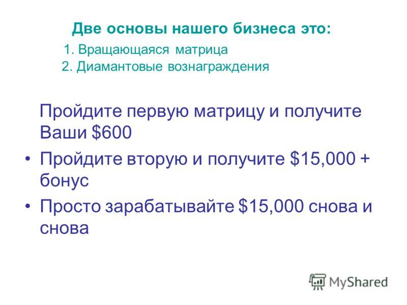 Две основы нашего бизнеса это: 1. Вращающаяся матрица 2. Диамантовые вознаграждения Пройдите первую матрицу и получите Ваши $600 Пройдите вторую и получите $15,000 + бонус Просто зарабатывайте $15,000 снова и снова