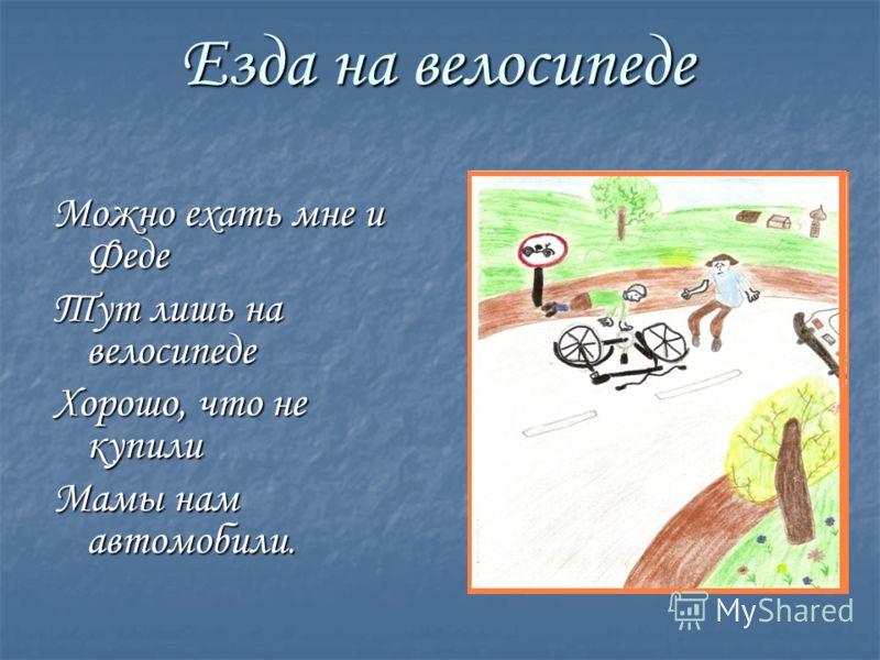 Езда на велосипеде Можно ехать мне и Феде Тут лишь на велосипеде Хорошо, что не купили Мамы нам автомобили.