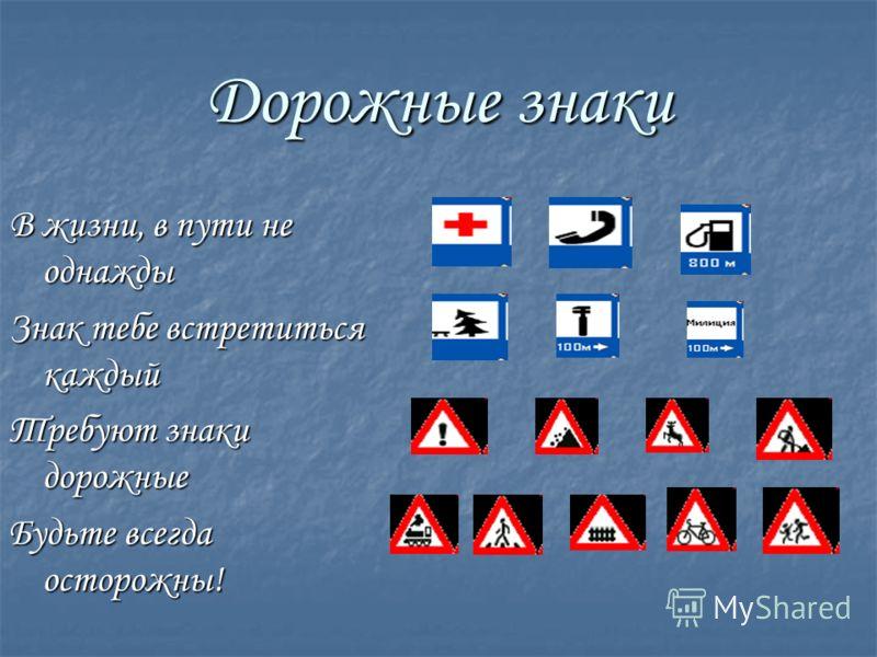 Дорожные знаки В жизни, в пути не однажды Знак тебе встретиться каждый Требуют знаки дорожные Будьте всегда осторожны!