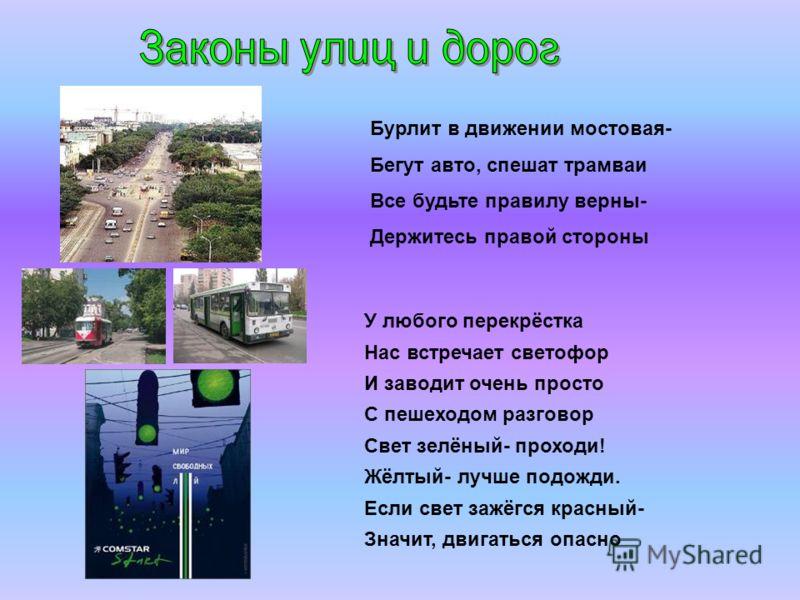 Бурлит в движении мостовая- Бегут авто, спешат трамваи Все будьте правилу верны- Держитесь правой стороны У любого перекрёстка Нас встречает светофор И заводит очень просто С пешеходом разговор Свет зелёный- проходи! Жёлтый- лучше подожди. Если свет