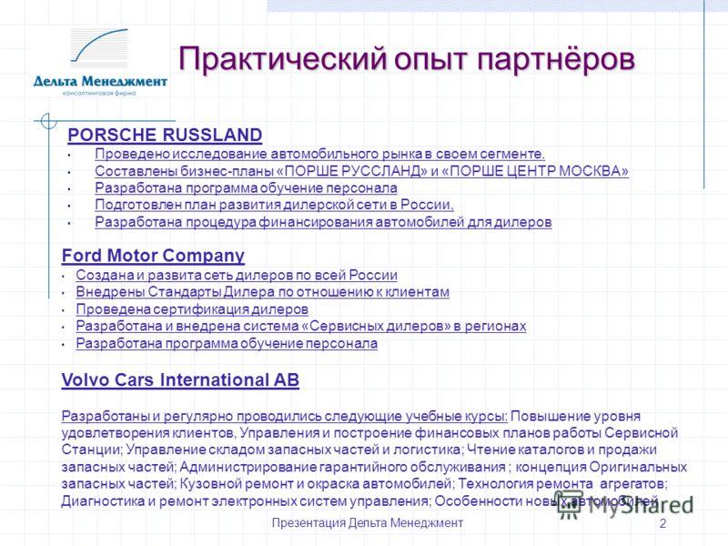 Презентация Дельта Менеджмент 2 Практический опыт партнёров PORSCHE RUSSLAND Проведено исследование автомобильного рынка в своем сегменте. Составлены бизнес-планы «ПОРШЕ РУССЛАНД» и «ПОРШЕ ЦЕНТР МОСКВА» Разработана программа обучение персонала Подгот