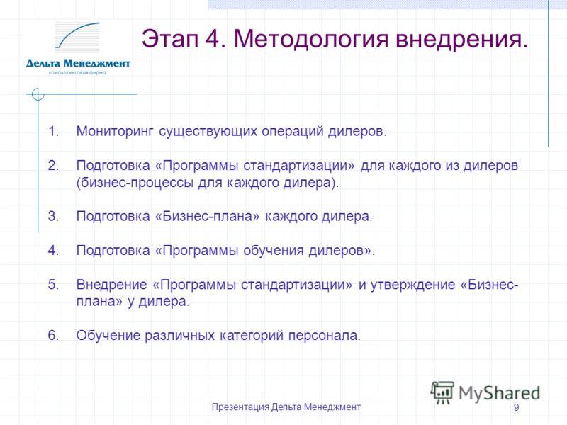 Презентация Дельта Менеджмент 9 Этап 4. Методология внедрения. 1.Мониторинг существующих операций дилеров. 2.Подготовка «Программы стандартизации» для каждого из дилеров (бизнес-процессы для каждого дилера). 3.Подготовка «Бизнес-плана» каждого дилера
