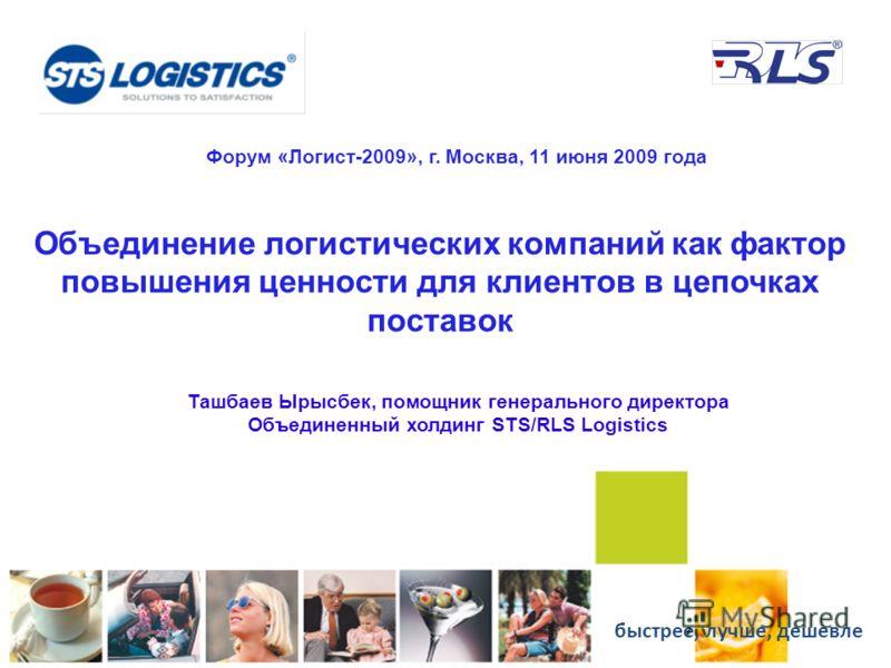 Объединение логистических компаний как фактор повышения ценности для клиентов в цепочках поставок Ташбаев Ырысбек, помощник генерального директора Объединенный холдинг STS/RLS Logistics Форум «Логист-2009», г. Москва, 11 июня 2009 года быстрее, лучше